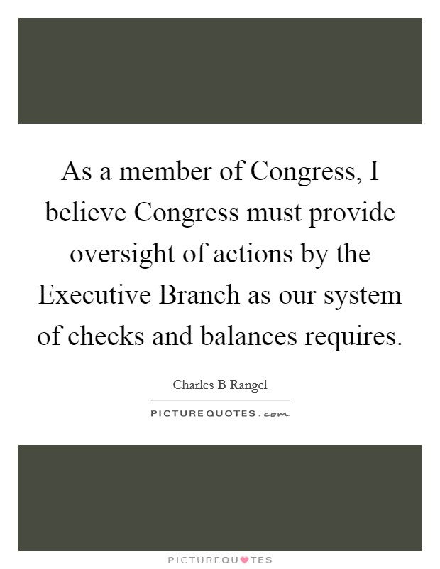 As a member of Congress, I believe Congress must provide oversight of actions by the Executive Branch as our system of checks and balances requires Picture Quote #1