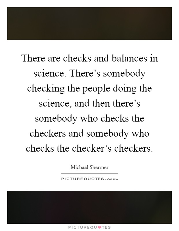 There are checks and balances in science. There's somebody checking the people doing the science, and then there's somebody who checks the checkers and somebody who checks the checker's checkers Picture Quote #1