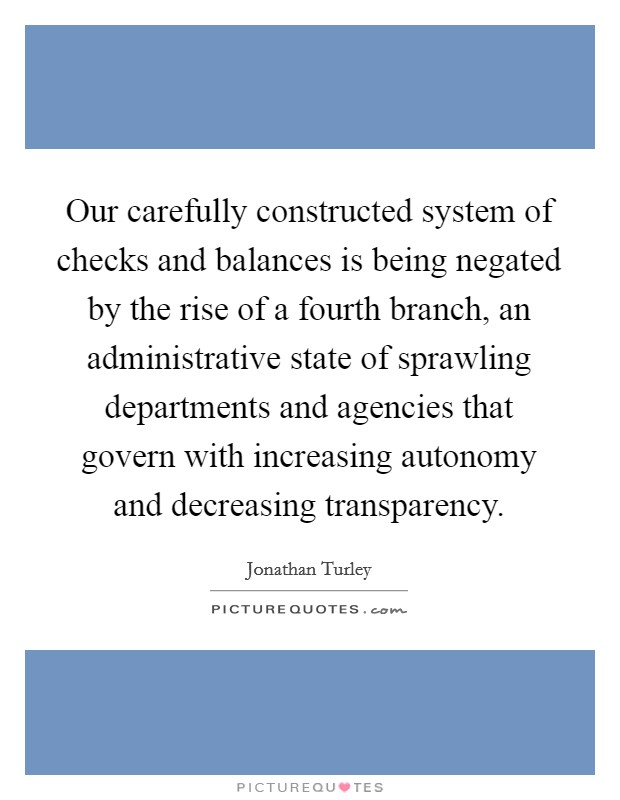 Our carefully constructed system of checks and balances is being negated by the rise of a fourth branch, an administrative state of sprawling departments and agencies that govern with increasing autonomy and decreasing transparency Picture Quote #1