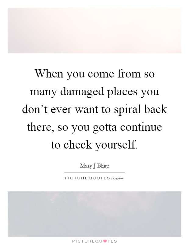 When you come from so many damaged places you don't ever want to spiral back there, so you gotta continue to check yourself Picture Quote #1