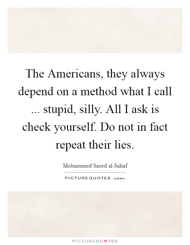 The Americans, they always depend on a method what I call ... stupid, silly. All I ask is check yourself. Do not in fact repeat their lies Picture Quote #1