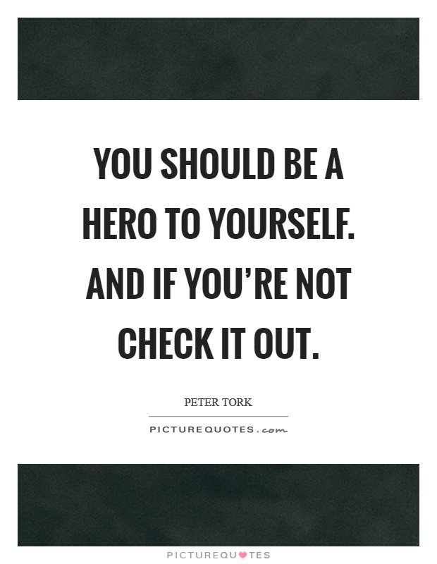 You should be a hero to yourself. And if you're not check it out Picture Quote #1