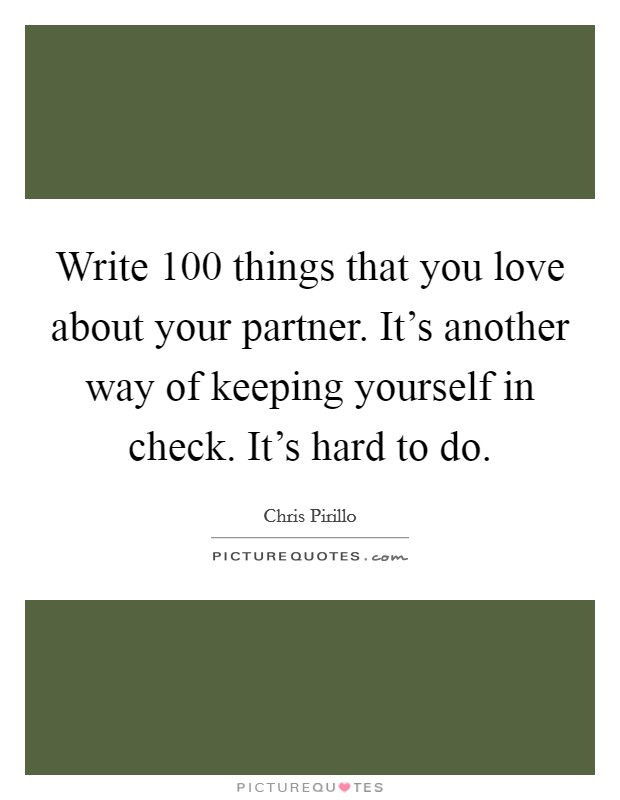 Write 100 things that you love about your partner. It's another way of keeping yourself in check. It's hard to do Picture Quote #1