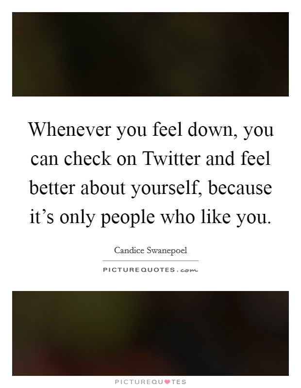 Whenever you feel down, you can check on Twitter and feel better about yourself, because it's only people who like you Picture Quote #1