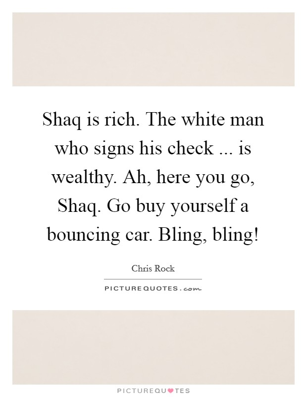 Shaq is rich. The white man who signs his check ... is wealthy. Ah, here you go, Shaq. Go buy yourself a bouncing car. Bling, bling! Picture Quote #1