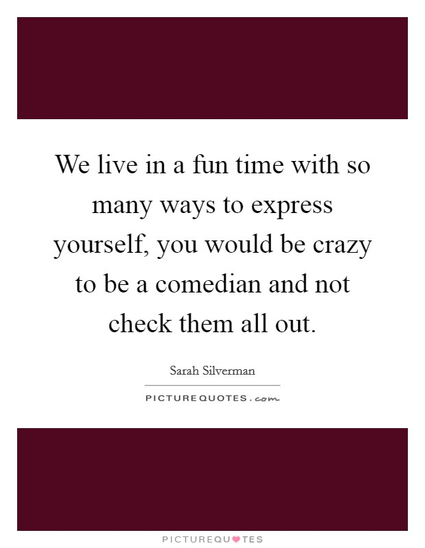 We live in a fun time with so many ways to express yourself, you would be crazy to be a comedian and not check them all out Picture Quote #1