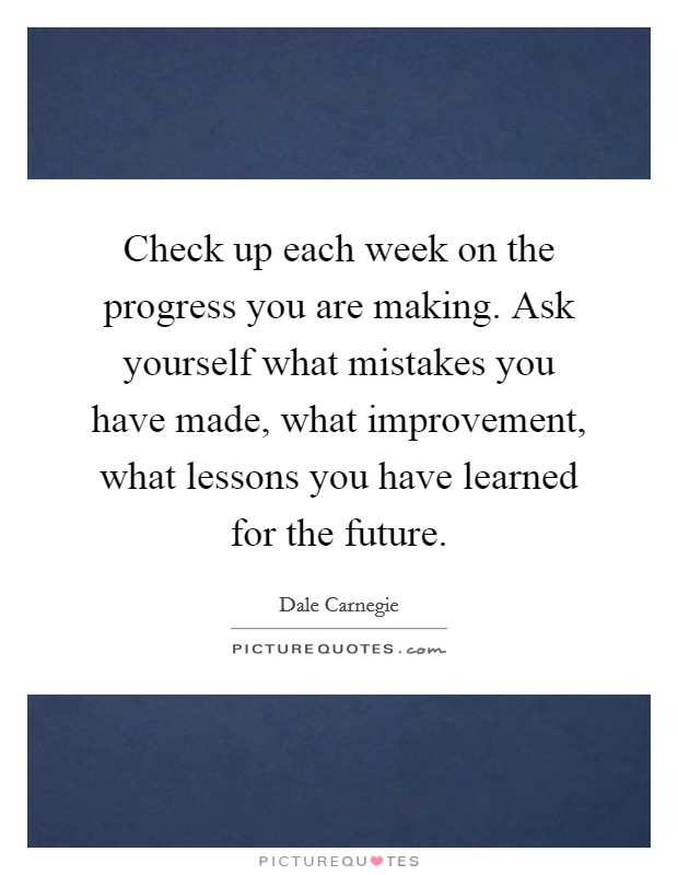 Check up each week on the progress you are making. Ask yourself what mistakes you have made, what improvement, what lessons you have learned for the future Picture Quote #1