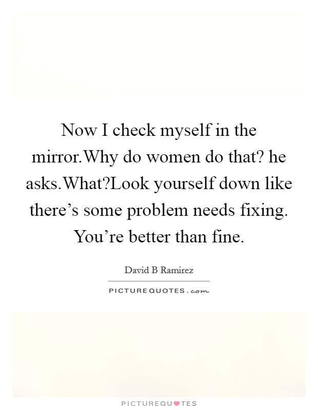 Now I check myself in the mirror.Why do women do that? he asks.What?Look yourself down like there's some problem needs fixing. You're better than fine Picture Quote #1