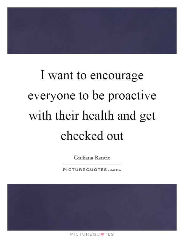 I want to encourage everyone to be proactive with their health and get checked out Picture Quote #1