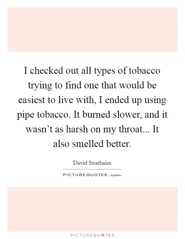 I checked out all types of tobacco trying to find one that would be easiest to live with, I ended up using pipe tobacco. It burned slower, and it wasn't as harsh on my throat... It also smelled better Picture Quote #1