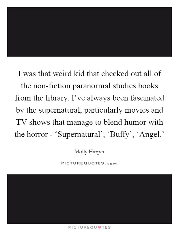 I was that weird kid that checked out all of the non-fiction paranormal studies books from the library. I've always been fascinated by the supernatural, particularly movies and TV shows that manage to blend humor with the horror - 'Supernatural', 'Buffy', 'Angel.' Picture Quote #1