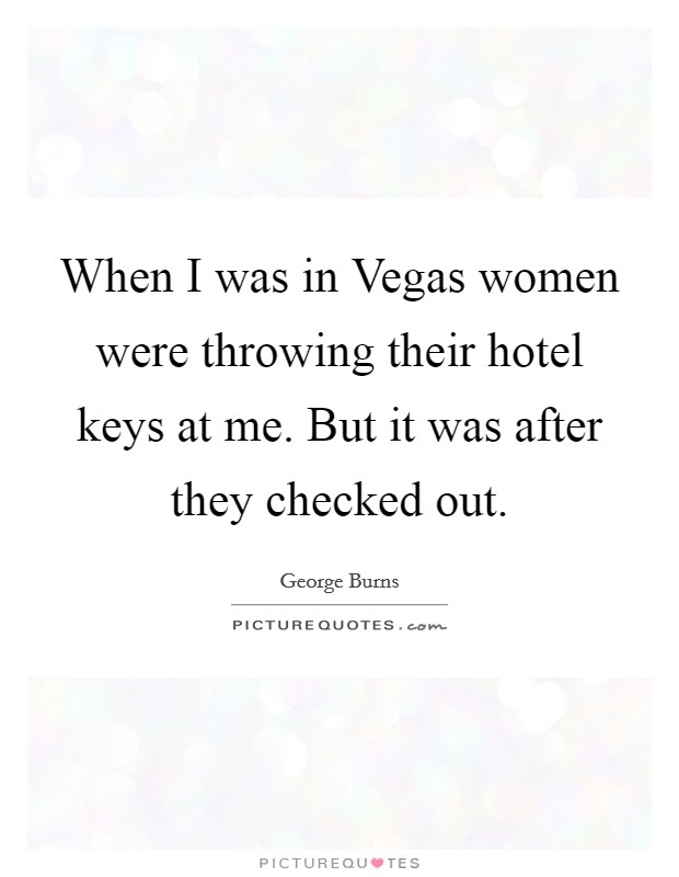 When I was in Vegas women were throwing their hotel keys at me. But it was after they checked out Picture Quote #1