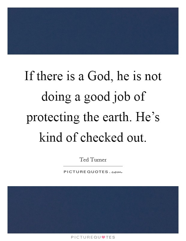 If there is a God, he is not doing a good job of protecting the earth. He's kind of checked out Picture Quote #1
