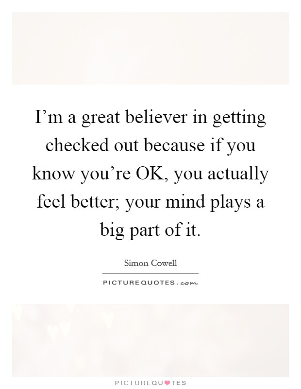 I'm a great believer in getting checked out because if you know you're OK, you actually feel better; your mind plays a big part of it Picture Quote #1
