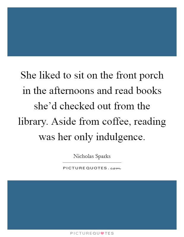 She liked to sit on the front porch in the afternoons and read books she'd checked out from the library. Aside from coffee, reading was her only indulgence Picture Quote #1