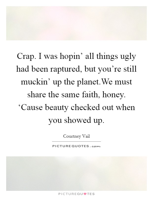 Crap. I was hopin' all things ugly had been raptured, but you're still muckin' up the planet.We must share the same faith, honey. 'Cause beauty checked out when you showed up Picture Quote #1