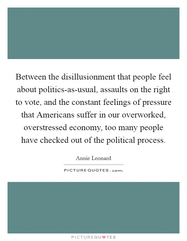 Between the disillusionment that people feel about politics-as-usual, assaults on the right to vote, and the constant feelings of pressure that Americans suffer in our overworked, overstressed economy, too many people have checked out of the political process Picture Quote #1