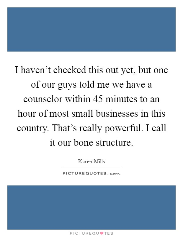 I haven't checked this out yet, but one of our guys told me we have a counselor within 45 minutes to an hour of most small businesses in this country. That's really powerful. I call it our bone structure Picture Quote #1