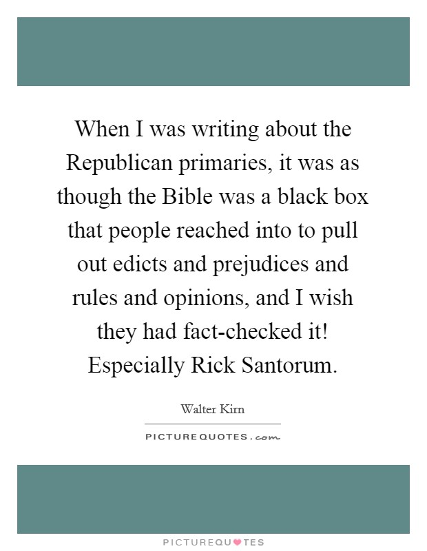 When I was writing about the Republican primaries, it was as though the Bible was a black box that people reached into to pull out edicts and prejudices and rules and opinions, and I wish they had fact-checked it! Especially Rick Santorum Picture Quote #1