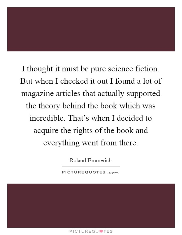 I thought it must be pure science fiction. But when I checked it out I found a lot of magazine articles that actually supported the theory behind the book which was incredible. That's when I decided to acquire the rights of the book and everything went from there Picture Quote #1