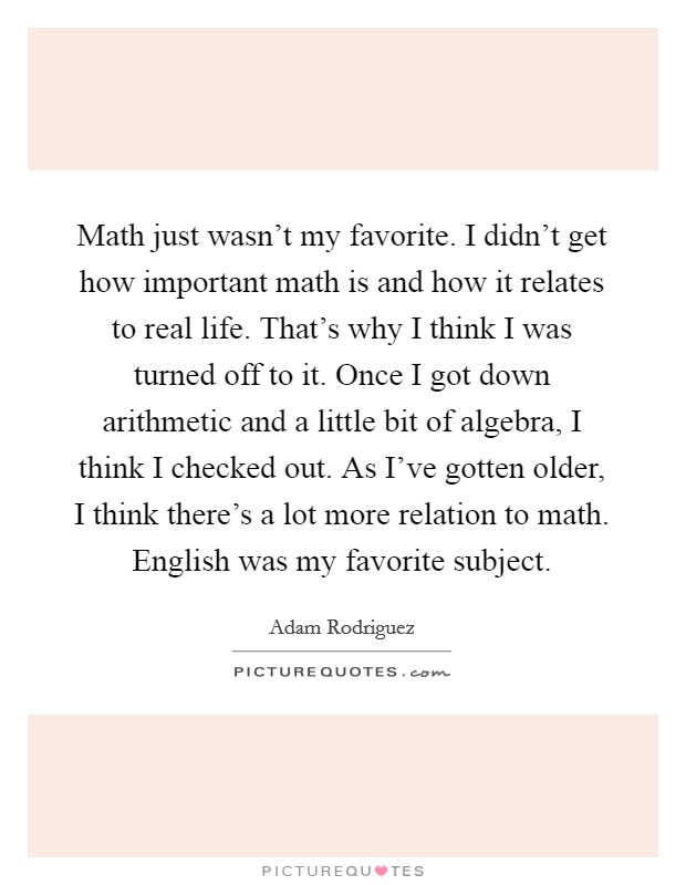Math just wasn't my favorite. I didn't get how important math is and how it relates to real life. That's why I think I was turned off to it. Once I got down arithmetic and a little bit of algebra, I think I checked out. As I've gotten older, I think there's a lot more relation to math. English was my favorite subject Picture Quote #1