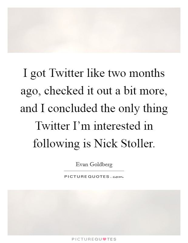 I got Twitter like two months ago, checked it out a bit more, and I concluded the only thing Twitter I'm interested in following is Nick Stoller Picture Quote #1