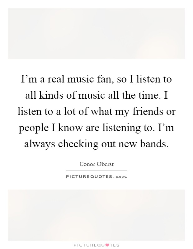 I'm a real music fan, so I listen to all kinds of music all the time. I listen to a lot of what my friends or people I know are listening to. I'm always checking out new bands Picture Quote #1