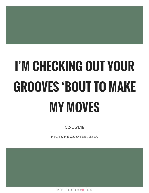 I'm checking out your grooves 'Bout to make my moves Picture Quote #1