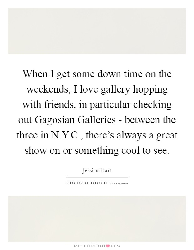 When I get some down time on the weekends, I love gallery hopping with friends, in particular checking out Gagosian Galleries - between the three in N.Y.C., there's always a great show on or something cool to see Picture Quote #1