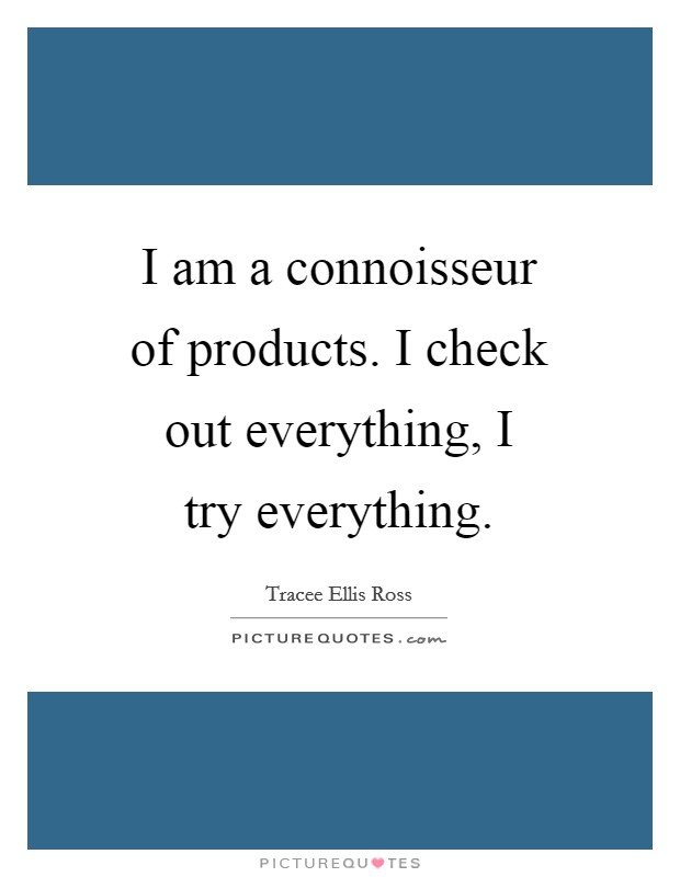 I am a connoisseur of products. I check out everything, I try everything Picture Quote #1