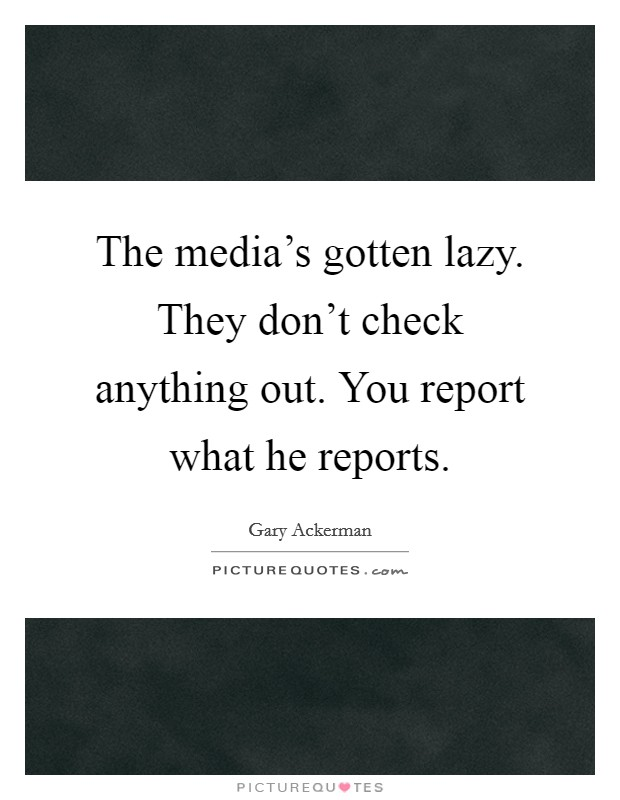 The media's gotten lazy. They don't check anything out. You report what he reports Picture Quote #1