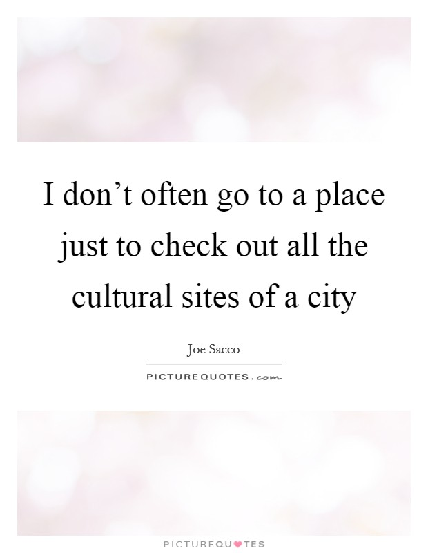 I don't often go to a place just to check out all the cultural sites of a city Picture Quote #1