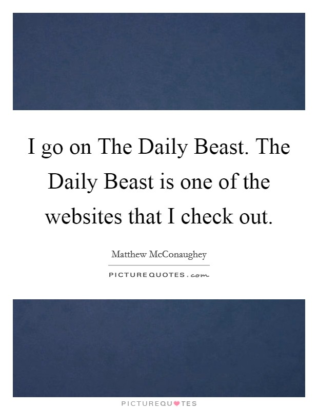 I go on The Daily Beast. The Daily Beast is one of the websites that I check out Picture Quote #1