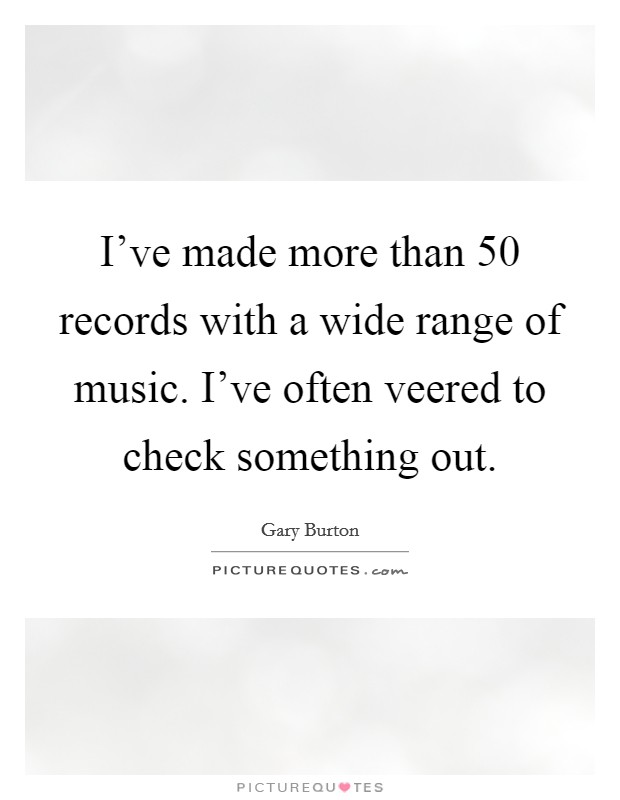 I've made more than 50 records with a wide range of music. I've often veered to check something out Picture Quote #1