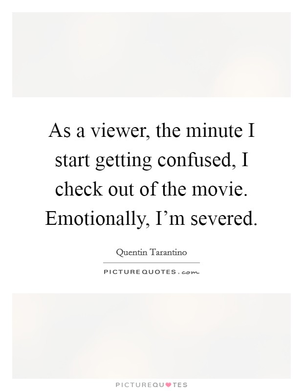 As a viewer, the minute I start getting confused, I check out of the movie. Emotionally, I'm severed Picture Quote #1