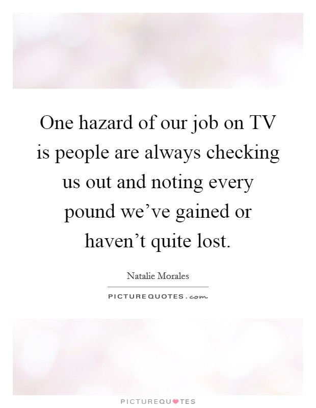 One hazard of our job on TV is people are always checking us out and noting every pound we've gained or haven't quite lost Picture Quote #1