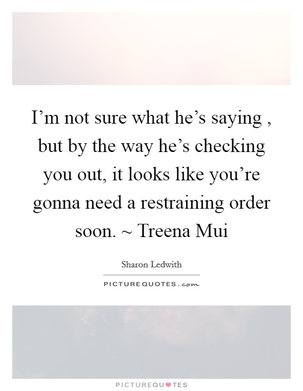 I'm not sure what he's saying , but by the way he's checking you out, it looks like you're gonna need a restraining order soon. ~ Treena Mui Picture Quote #1