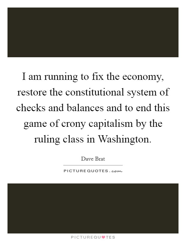 I am running to fix the economy, restore the constitutional system of checks and balances and to end this game of crony capitalism by the ruling class in Washington Picture Quote #1