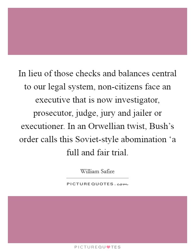 In lieu of those checks and balances central to our legal system, non-citizens face an executive that is now investigator, prosecutor, judge, jury and jailer or executioner. In an Orwellian twist, Bush's order calls this Soviet-style abomination 'a full and fair trial Picture Quote #1