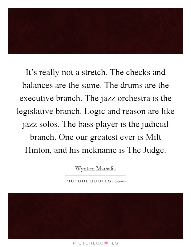 It's really not a stretch. The checks and balances are the same. The drums are the executive branch. The jazz orchestra is the legislative branch. Logic and reason are like jazz solos. The bass player is the judicial branch. One our greatest ever is Milt Hinton, and his nickname is The Judge Picture Quote #1
