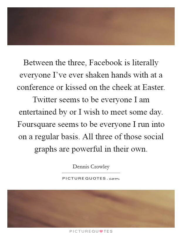 Between the three, Facebook is literally everyone I've ever shaken hands with at a conference or kissed on the cheek at Easter. Twitter seems to be everyone I am entertained by or I wish to meet some day. Foursquare seems to be everyone I run into on a regular basis. All three of those social graphs are powerful in their own Picture Quote #1