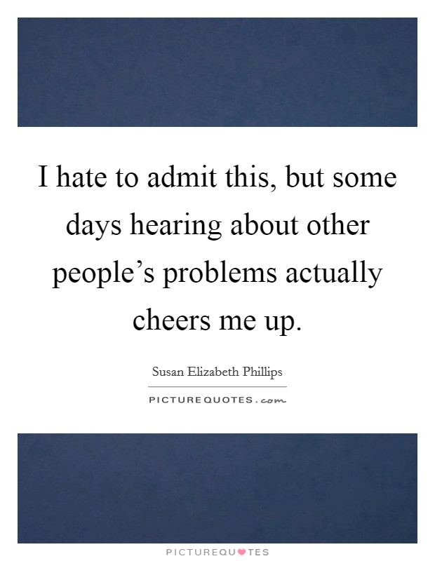 I hate to admit this, but some days hearing about other people's problems actually cheers me up Picture Quote #1