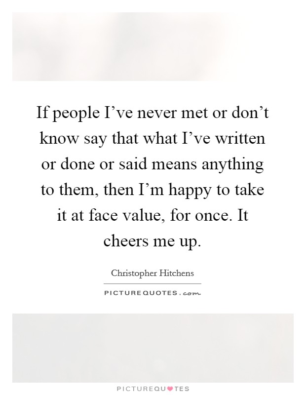 If people I've never met or don't know say that what I've written or done or said means anything to them, then I'm happy to take it at face value, for once. It cheers me up Picture Quote #1