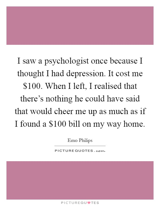 I saw a psychologist once because I thought I had depression. It cost me $100. When I left, I realised that there's nothing he could have said that would cheer me up as much as if I found a $100 bill on my way home Picture Quote #1