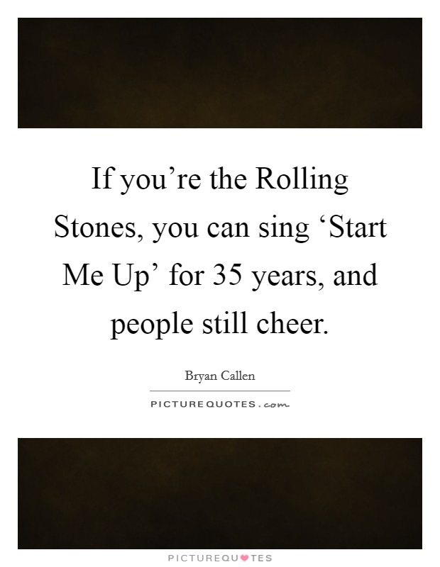 If you're the Rolling Stones, you can sing 'Start Me Up' for 35 years, and people still cheer Picture Quote #1