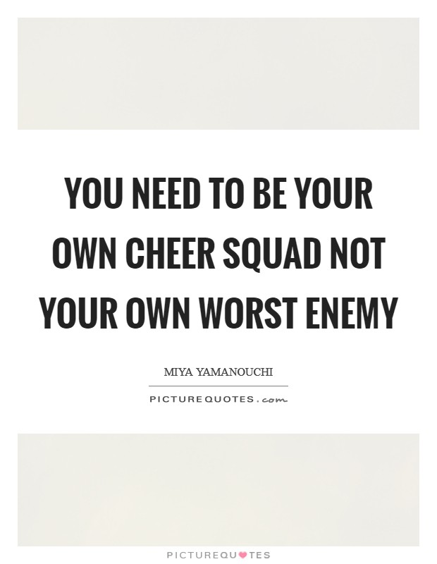You need to be your own cheer squad not your own worst enemy Picture Quote #1