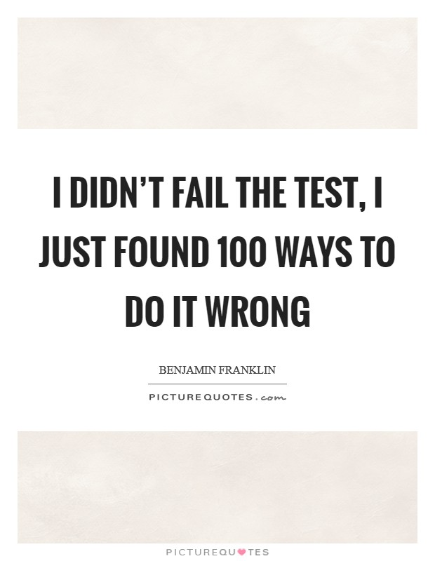 I didn't fail the test, I just found 100 ways to do it wrong Picture Quote #1