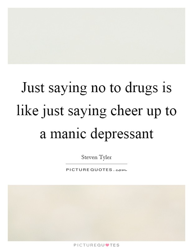 Just saying no to drugs is like just saying cheer up to a manic depressant Picture Quote #1