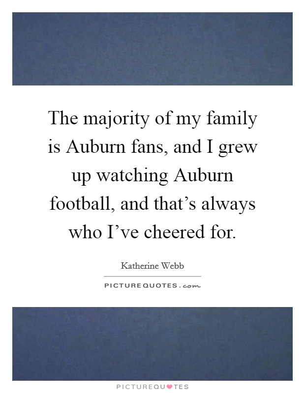 The majority of my family is Auburn fans, and I grew up watching Auburn football, and that's always who I've cheered for Picture Quote #1