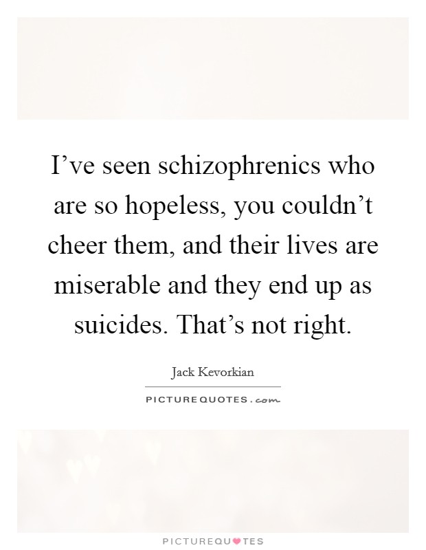 I've seen schizophrenics who are so hopeless, you couldn't cheer them, and their lives are miserable and they end up as suicides. That's not right Picture Quote #1